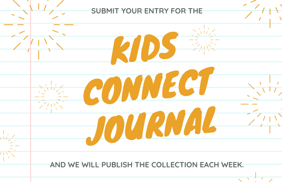 Submit your entry for the Kids Connect Journal and we will publish the collection each week